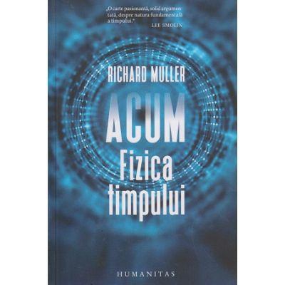 Acum fizica timpului(Editura: Humanitas, Autor: Richard Muller ISBN 978-973-50-6570-6)