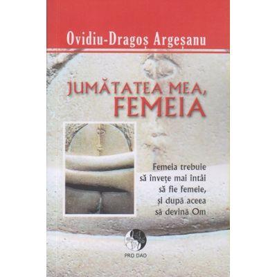 Jumatatea mea, femeia ( editura: Pro Dao, autor: Ovidiu-Dragos Argesanu ISBN 978-606-92997-2-2 )