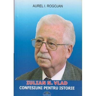 Confesiuni pentru istorie / Iulian N. Vlad (Editura: Proema, Autor: Aurel I. Rogojan ISBN 9786068138794)