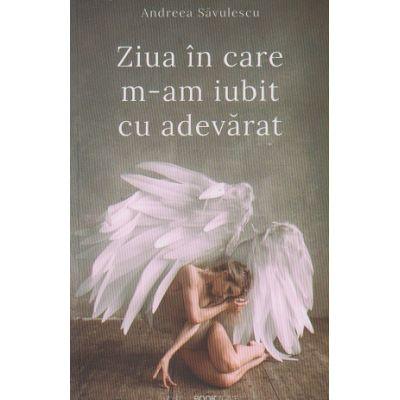 Ziua in care m-am iubit cu adevarat(Editura: Bookzone, Autor: Andreea Savulescu ISBN 978-606-9008-49-2)
