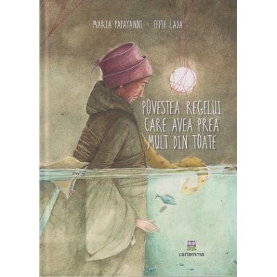 Povestea regelui care avean prea mult din toate(Editura: Cartemma, Autor: Maria Papayanni, Effie Lada ISBN 978-606-9025-07-9)