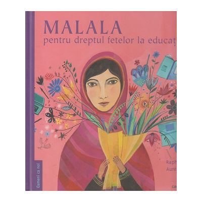 Malala / pentru dreptul fetelor la educatie(Editura: Cartemma, Autor: Raphaele Frier, Aurelia Fronty ISBN 978-606-94570-9-2)