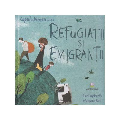 Refugiatii si emigrantii (Editura: Cartemma, Autor: Ceri Roberts, Hanane Kai ISBN 9786069463765)
