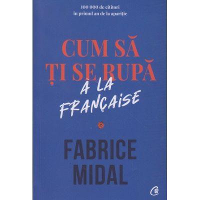 Cum sa ti se rupa a la francaise (Editura: Curtea Veche, Autor: Fabrice Midal ISBN 9786064405425)