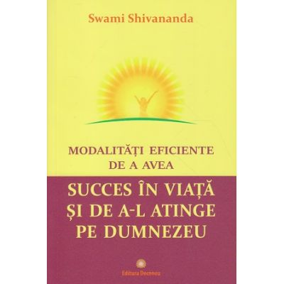 Modalitati eficiente de a avea succes in viata si de a-L atinge pe Dumnezeu (Editura: Deceneu, Autor: Swami Shivananda ISBN 978-973-9466-46-6)