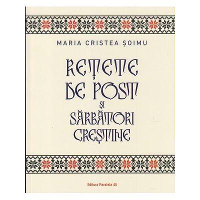 Retete de post si sarbatori crestine (Editura: Paralela 45, Autor: Maria Cristea Soimu ISBN 9789734731398)
