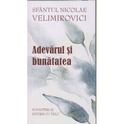 Adevarul si bunatatea/ Povestiri si istorii cu talc(Editura: Sophia, Autor: Sfantul Nicolae Velimirovici ISBN 978-973-136-698-2)