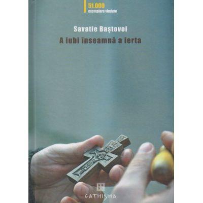 A iubi inseamna a ierta (Editura: Cathisma, Autor: Savatie Bastovoi ISBN 978-606-8272-23-8)