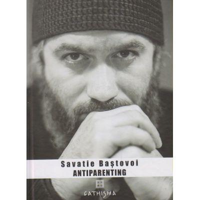 Antiparenting (Editura: Cathisma, Autor: Savatie Bastovoi ISBN 9786068272207)