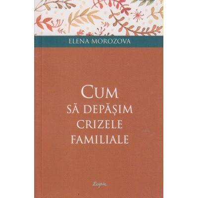 Cum sa depasim crizele familiale(Editura: Sophia, Autor: Elena Morozova ISBN 9789731367095)