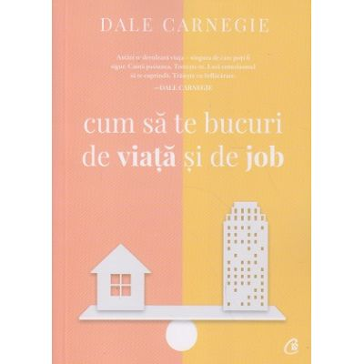 Cum sa te bucuri de viata si de job (Editura: Curtea Veche, Autor: Dale Carnegie ISBN 9786064405647)