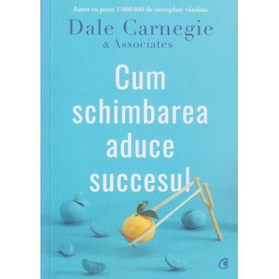 Cum schimbarea aduce succesul(Editura: Curtea Veche, Autor: Dale Carnegie ISBN 9786064405517)