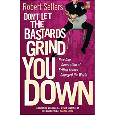 Don't Let the Bastards Grind You Down: How One Generation of British Actors Changed the World ( Editura: Random House /Books Outlet, Autor: Robert Sellers ISBN 9780099569329 )