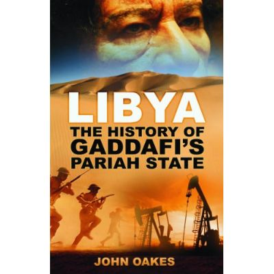 Libya: The History of Gaddafi's Pariah State ( Editura: The History Press/Books Outlet, Autor: John Oakes ISBN 9780752464121 )