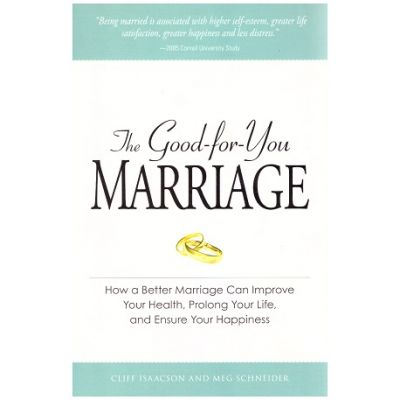 The Good-for-You Marriage: How being married can improve your health, prolong your life, and ensure your happiness( Editura: Adams Media/Books Outlet, Autor: Cliff Isaacson, Meg Schneider ISBN 9781598694765)