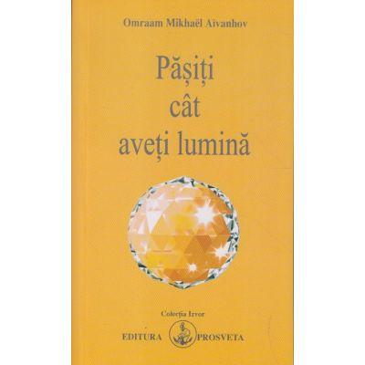 Pasiti cat aveti lumina(Editura: Prosveta, Autor: Omraam Mikhael Aivanhov ISBN 9786068184029)
