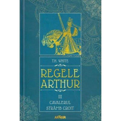 Regele Arthur volumul 3 / Cavalerul stramb croit (Editura: Arthur, Autor TH. WHITE ISBN 978-606-788-585-9)