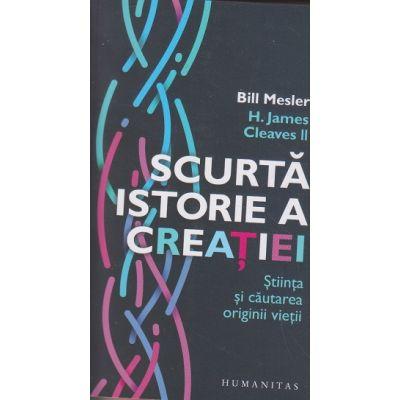 Scurta istorie a creatiei / Stiinta si cautarea vietii (Editura: Humanitas, Autor: Bill Mesler ISBN 978-973-50-6789-2)