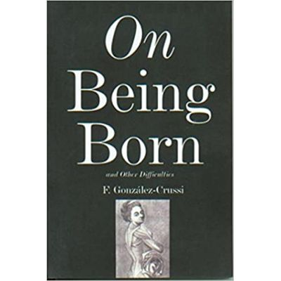 On Being Born and Other Difficulties ( Editura: The Overlook Press/Books Outlet, Autor: F. Gonzales-Crussi ISBN 9780715633595 )