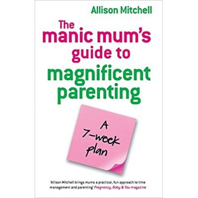 The Manic Mum's Guide to Magnificent Parenting. A 7- week plan ( Editura: Hay House/Books Outlet, Autor: Allison Mitchell ISBN 9781848500105)