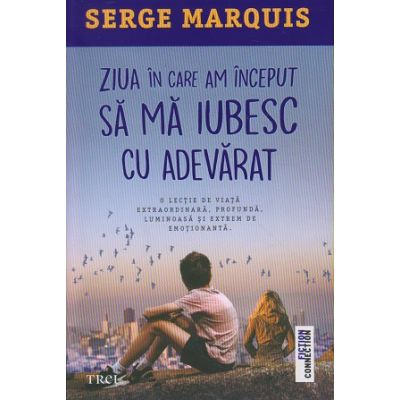 Ziua in care am inceput sa ma iubesc cu adevarat (Editura: Trei, Autor: Serge Marquis ISBN 978-606-40-0758-2)