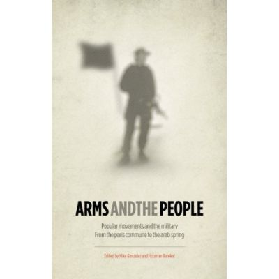 Arms and the People: Popular Movements and the Military from the Paris Commune to the Arab Spring ( Editura: Pluto Press/Books Outlet, Autori: Mike Gonzalez, Houman Barekat ISBN 9780745332970 )