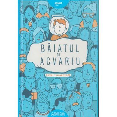 Baiatul de acvariu (Editura: Arthur, Autor: Lisa Thompson ISBN 978-606-788-628-3)