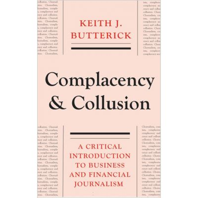 Complacency and Collusion: A Critical Introduction to Business and Financial Journalism ( Editura: Pluto Press/Books Outlet, Autor: Keith J. Butterick ISBN 9780745332031 )