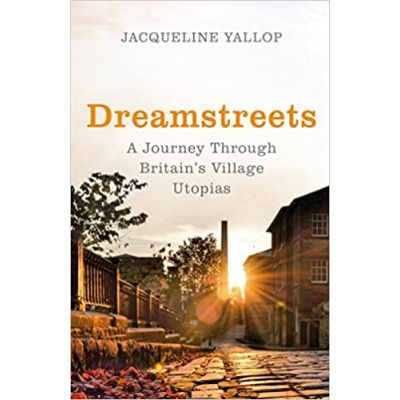 Dreamstreets: A Journey Through Britain's Village Utopias ( Editura: Jonathan Cape/Books Outlet, Autor: Jacqueline Yallop ISBN 9780224098274 )