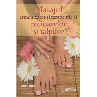 Masajul armonizator si terapeutic al picioarelor si talpilor(Editura: Ganesha, Autor: Anonimus ISBN 9786068742649)