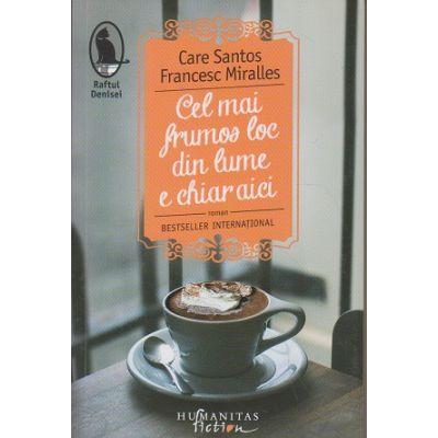 Cel mai frumos loc din lume e chiar aici(Editura: Humanitas, Autor(i): Care Santos, Francesc Miralles ISBN 978-606-779-160-0)