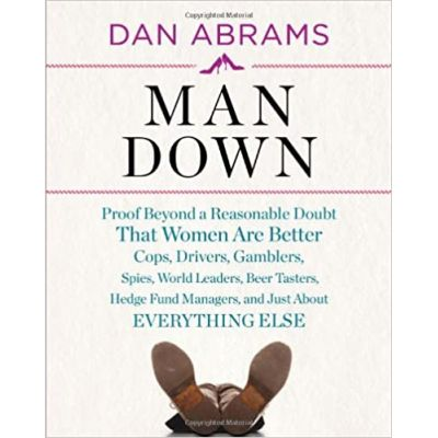 Man Down: Proof Beyond a Reasonable Doubt That Women Are Better Cops, Drivers, Gamblers, Spies, World Leaders, Beer Tasters, Hedge Fund Managers, and Just About (Editura: Harry N. Abrams/Books Outlet, Autor: Dan Abrams ISBN 9780810998292 )