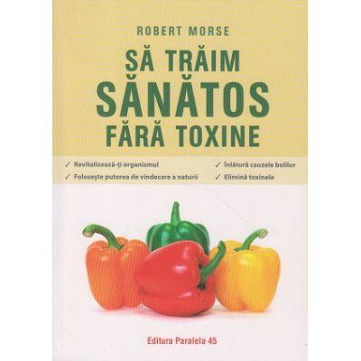 Sa traim sanatos fara toxine (Editura: Paralela 45, Autor: Robert Moose ISBN 9789734731923)