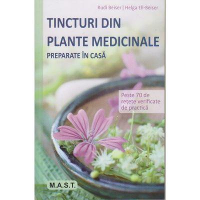 Tincturi din plante medicinale preparate in casa (Editura: Mast, Autor(i): Rudi Beiser, Helga Ell-Beiser ISBN 9786066491242)