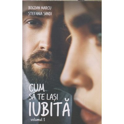 Cum sa te lasi iubita(Editura: Bookzone, Autor(i): Bogdan Marcu, Stefania Sandi ISBN 9786069008447)