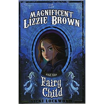 The Magnificent Lizzie Brown and the Fairy Child ( Editura: Curious Fox/Books Outlet, Autor: Vicki Lockwood ISBN 9781782020677)