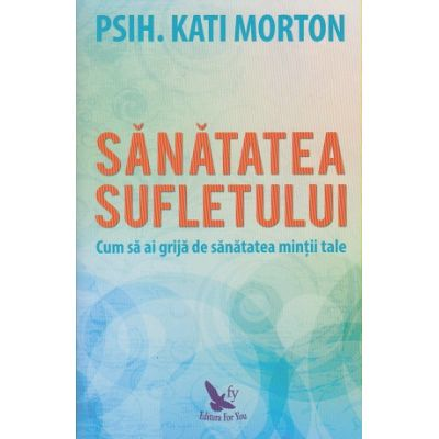 Sanatatea sufletului(Editura: For You, Autor: Kati Morton ISBN 9786066393485)