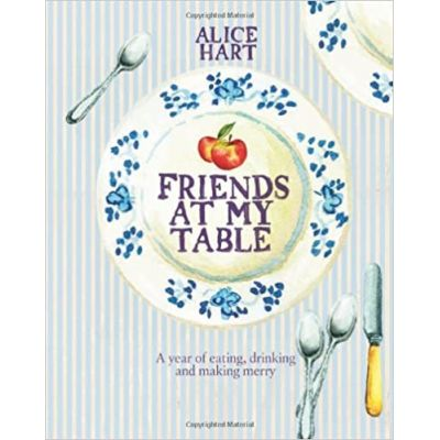 Friends at My Table: A Year of Eating, Drinking and Making Merry (Editura: Quadrille Publishing/Books Outlet, Autor: Alice Hart ISBN 9781849491082)