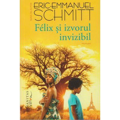 Felix si izvorul invizibil (Editura: Humanitas, Autor: Eric-Emmanuel Schmitt ISBN 978-606-779-684-1)