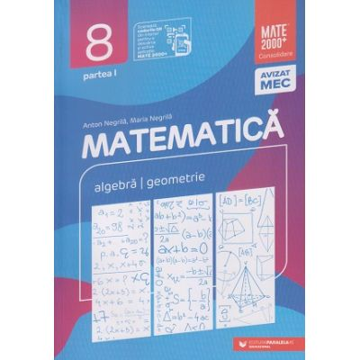 Mate 2000 Consolidare clasa a 8 a 2020-2021 Partea 1(Editura: Paralela 45, Autor(i): Anton Negrila, Maria Negrila ISBN 978-973-47-3246-3)
