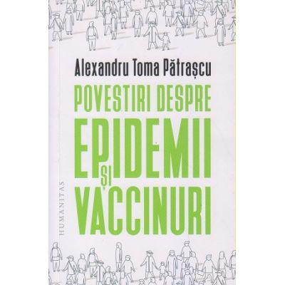 Povestiri despre epidemii si vaccinuri (Editura: Humanitas, Autor: Alexandru Toma Patrascu ISBN 978-973-50-6894-3)