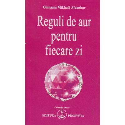 Reguli de aur pentru fiecare zi(Editura: Prosveta, Autor: Omraam Mikhael Aivanhov ISBN 9789738107755)