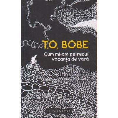 Cum mi-am petrecut vacanta de vara (Editura: Humanitas, Autor: T. O. Bobe ISBN 978-973-50-6580-5)