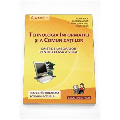 Tehnologia Informatiei si a Comunicatiilor - caiet de laborator pentru clasa a VIII-a ( Editura: L&S Infomat, Autori: Alina Boca, Carmen Minca, Corina Elena Vint, Vlad Tudor ISBN 9789737658432)