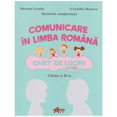 Comunicare in limba romana Caiet de lucru pentru clasa a II-a (Editura: Akademos Art, Autori: Ileana Leafu, Claudia Bancu, Daniela Angheluta ISBN 978-606-000-044-0)