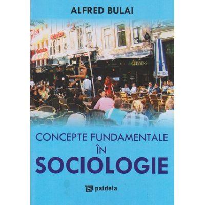 Concepte fundamentale in Sociologie (Editura: Paideia, Autor: Alfred Bulai ISBN 978-973-596-545-7)