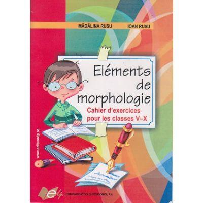 Elements de morphologie. Cahier d'exercices pour les classes V-X (Editura: Didactica si Pedagogica, Autori: Madalina Rusu, Ioan Rusu ISBN 9789733020417 )