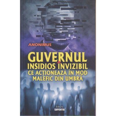 Guvernul insidios invizibil ce actioneaza in mod malefic din umbra ( Editura: Sapientia, Autor: Anonimus ISBN 978-973-7800-37-4)