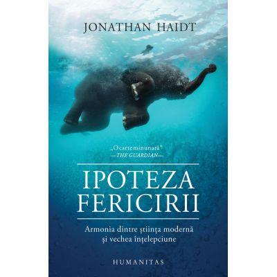 Ipoteza fericirii. Armonia dintre stiinta moderna si vechea intelepciune (Editura: Humanitas, Autor: Jonathan Haidt ISBN 978-973-50-6933-9)