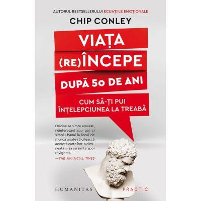 Viata re(incepe) dup[ 50 de ani. Cum sa-ti pui intelepciunea la treaba (Editura: Humanitas, Autor: Chip Conley ISBN 978-973-50-6908-7)